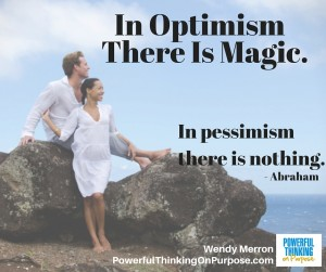 In optimism there is magic. In pessimism there is nothing. - Abraham