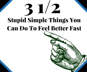 3 1/2 Stupid Simple Things You Can Do To Feel Better Fast!